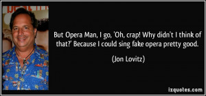 But Opera Man, I go, 'Oh, crap! Why didn't I think of that?' Because I ...