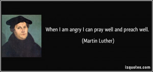 When I am angry I can pray well and preach well. - Martin Luther