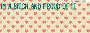 BITCH AND PROUD OF IT Profile Facebook Covers