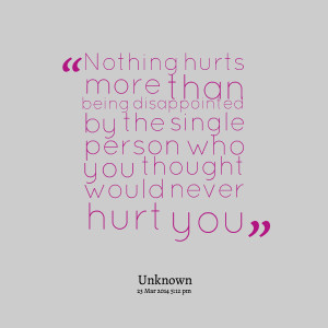 ... disappointed by the single person who you thought would never hurt you