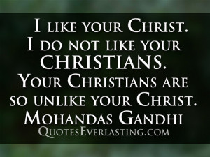 like your Christ. I do not like your Christians. Your Christians are ...