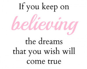 Quote If You Keep Believ ing The Dreams That You Wish Will Come True ...