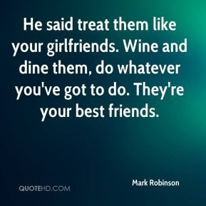 He said treat them like your girlfriends. Wine and dine them, do ...