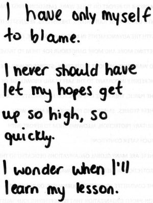 have only myself to blame. i never should have let my hopes get up ...