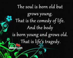 The soul is born old but grows young. That is the comedy of life. And ...