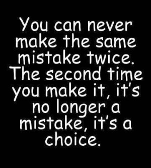 You Can Never Make The Same Mistake Twice. The Second Time You Make It ...