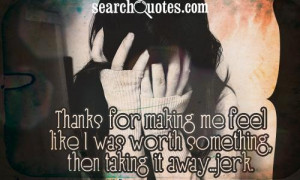 Thanks for making me feel like I was worth something, then taking it ...