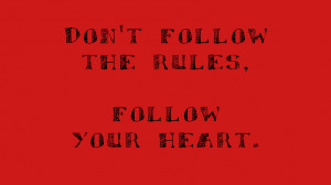 Don't follow the rules, follow your heart.