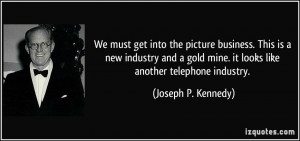 ... gold mine. it looks like another telephone industry. - Joseph P