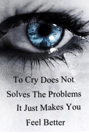 To cry does not solves the problems it just makes you feel better
