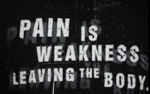 Pain Is Weakness Leaving The Body! (Usually)