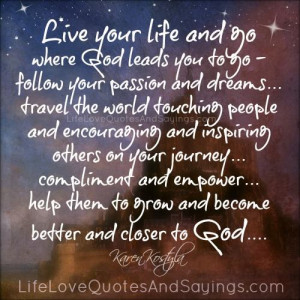 live your life and go where god leads you to go follow your passion ...