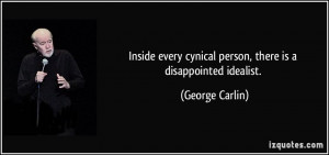 ... cynical person, there is a disappointed idealist. - George Carlin