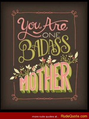You are one bada*s mother.