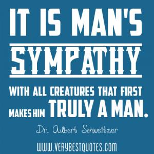"... Creatures That First Makes Him Truly A Man "" - Dr. Albert Schweitzer"