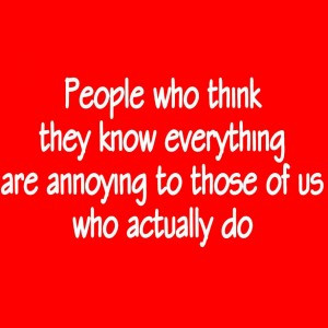 People Who Think They Know Everything Are Annoying To Those Of Us Who ...