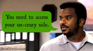 You need to access your un-crazy side. - Darryl from The Office