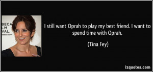 ... Oprah to play my best friend. I want to spend time with Oprah. - Tina