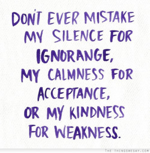 Don't ever mistake my silence for ignorance my calmness for acceptance ...