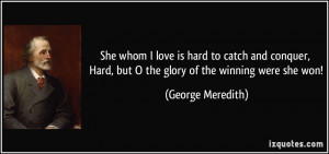 She whom I love is hard to catch and conquer, Hard, but O the glory of ...