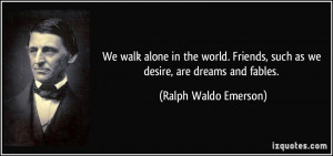 We walk alone in the world. Friends, such as we desire, are dreams and ...
