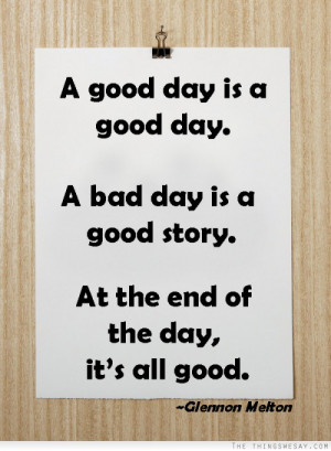 good day is a good day a bad day is a good story at the end of the ...