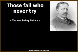 ... fail who never try - Thomas Bailey Aldrich Quotes - StatusMind.com