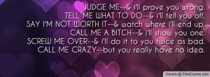 JUDGE ME--& i'll prove you wrong.TELL ME WHAT TO DO--& i'll tell you ...