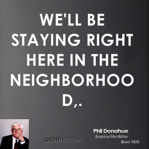 We'll be staying right here in the neighborhood,.