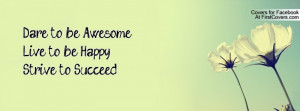 dare to be awesomelive to be happystrive to succeed , Pictures