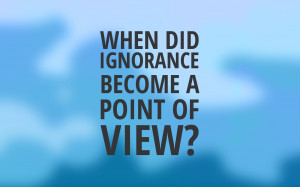 ... that has been plaguing me. And that topic is, in a word, ignorance