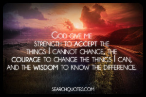 God give me strength to accept the things I cannot change, the courage ...