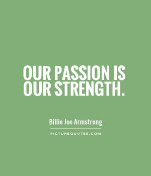 Passion Quotes And Sayings Our passion is our strength