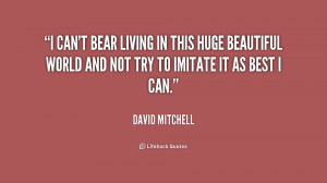 can't bear living in this huge beautiful world and not try to ...