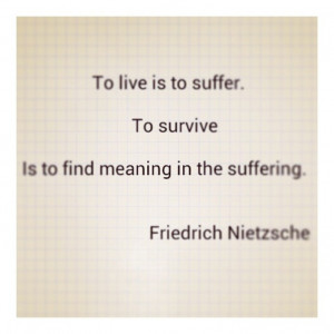 ... to suffer. To survive is to find meaning in the suffering.