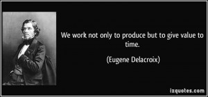 ... work not only to produce but to give value to time. - Eugene Delacroix