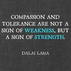 Compassion and tolerance are not a sign of weakness, but a sign of ...