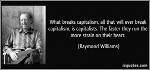 breaks capitalism, all that will ever break capitalism, is capitalists ...