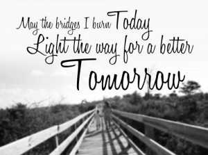 May the bridges I burn today light the way for a better tomorrow.