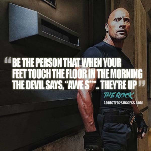 be the person that when your feet touch the floor in the morning the ...