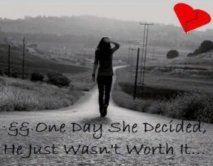 One day she decidedhe just wasnt worth it break up quote