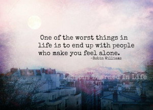 End up with people who make you feel alone