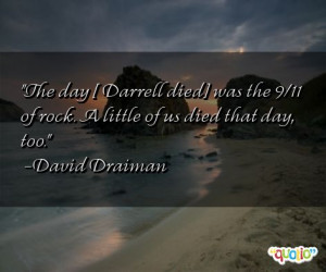 The day [ Darrell died ] was the 9/11 of rock . A little of us died ...