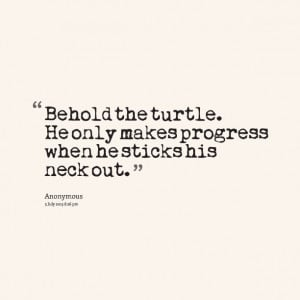 Quotes Picture: behold the turtle he only makes progress when he ...