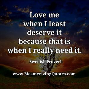 Love me when I least deserve it