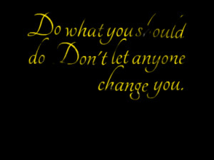 Do what you should do. Don't let anyone change you.