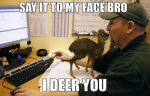 Say it to my face, bro. I deer you.