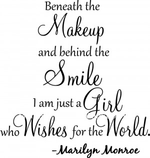 Beneath the makeup and behind the smile I'm just a girl who wishes for ...