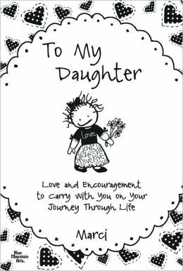 To My Daughter: Love and Encouragement to Carry with You on Your ...