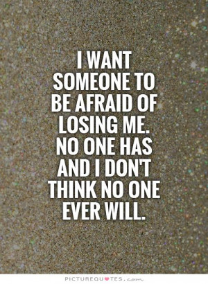 want someone to be afraid of losing me. No one has and I don't think ...